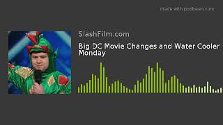 Big DC Movie Changes and Water Cooler Monday