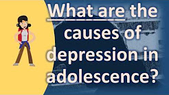 What are the causes of depression in adolescence ? |Number One FAQ Health Channel