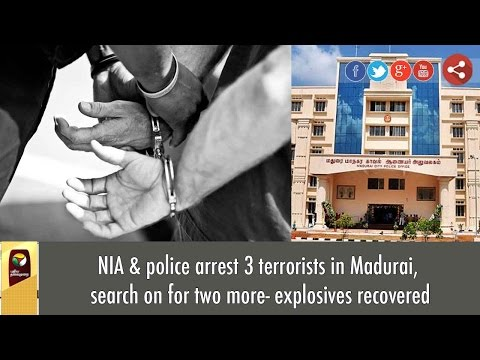 NIA & police arrest 3 terrorists in Madurai, search on for two more- explosives recovered