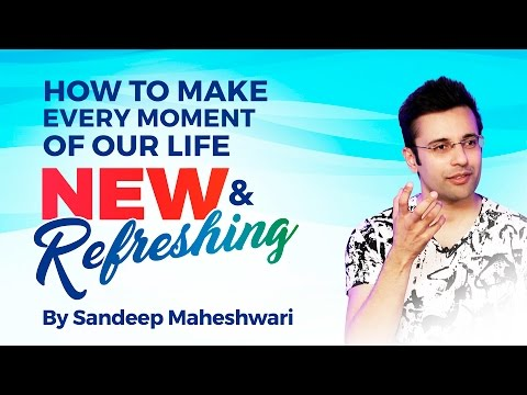 How to make every moment of life New and Refreshing? By Sandeep Maheshwari I Hindi
