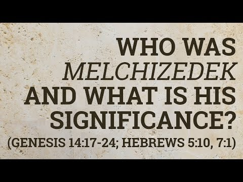 Who Was Melchizedek and What Is His Significance? (Genesis 14:17-24; Hebrews 5:10, 7:1)
