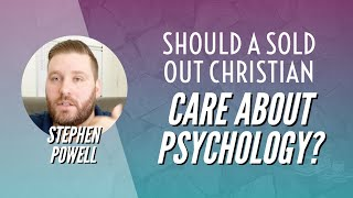 SHOULD A SOLD OUT CHRISTIAN CARE ABOUT PSYCHOLOGY? | Stephen Powell