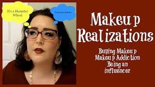 Makeup Realizations | Buying Makeup | Makeup Addiction | Makeup Collection