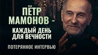 ПЁТР МАМОНОВ - КАЖДЫЙ ДЕНЬ ДЛЯ ВЕЧНОСТИ. ПОТЕРЯННОЕ ИНТЕРВЬЮ