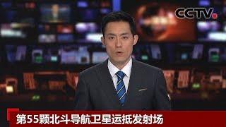 [中国新闻] 第55颗北斗导航卫星运抵发射场 | CCTV中文国际