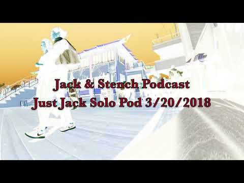Jack & Stench Podcast: Just Jack Solo Pod 3/20/2018