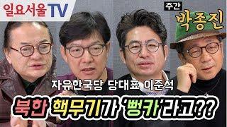 [주간 박종진] #20 - ①북한 핵무기가 '뻥카'라고?? ②자유한국당 당대표 이준석 - 김갑수, 이봉규, 함익병