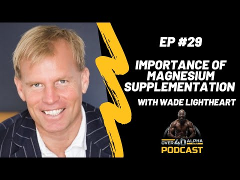 Importance Of Magnesium Supplementation With Wade Lightheart