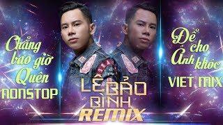 Lê Bảo Bình Remix 2018 - Chẳng Bao Giờ Quên, Để Cho Anh Khóc, Em Thật Là Ngốc - Nonstop Việt Mix