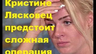 ДОМ-2 Новости. Кристине Лясковец предстоит сложная операция. ДОМ-2, ТНТ