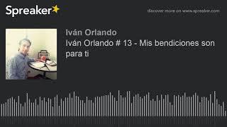 Iván Orlando # 13 - Mis bendiciones son para ti