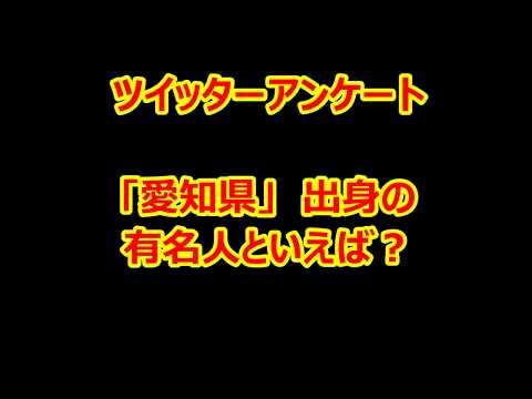 【twitter】アンケート 「愛知県」 出身の有名人といえば?