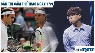 Bản tin Cảm Thể Thao 17/9 | Nadal không mời Federer dự tiệc cưới, Ren chia tay Dashing Buffalo