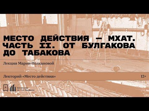 «Место действия — МХАТ. Часть II. От Булгакова до Табакова». Лекция Марии Полкановой