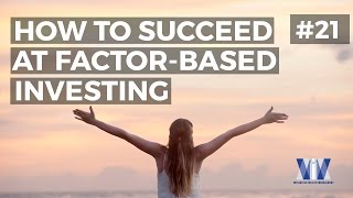 Show #21: How to succeed at factor-based investing