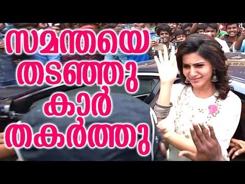 സമാന്തയെ തടഞ്ഞു കാർ തകർത്തു | samatha been attacked