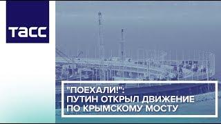 """""""Поехали!"""": Путин открыл движение по Крымскому мосту"""