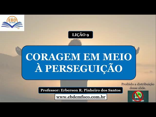 LIÇÃO 9 - CORAGEM EM MEIO A PERSEGUIÇÃO
