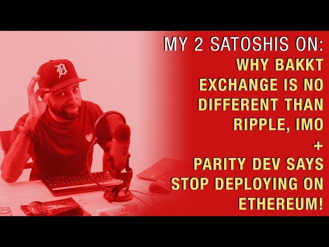 Why Bakkt Exchange is No Different Than Ripple , IMO + Parity Dev Says Stop Deploying on Ethereum!