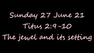 Sunday 27 June 21   Titus 2:9-10   The jewel and its setting