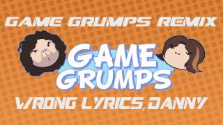 Repeat youtube video Game Grumps Remix- Wrong Lyrics Danny!