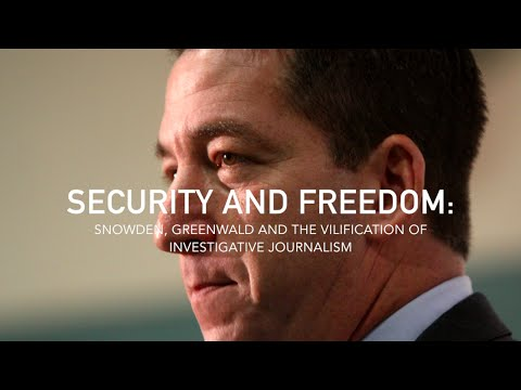 Security And Freedom: Snowden, Greenwald and the Vilification of Investigative Journalism