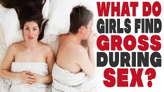 What do girls find gross during sex?