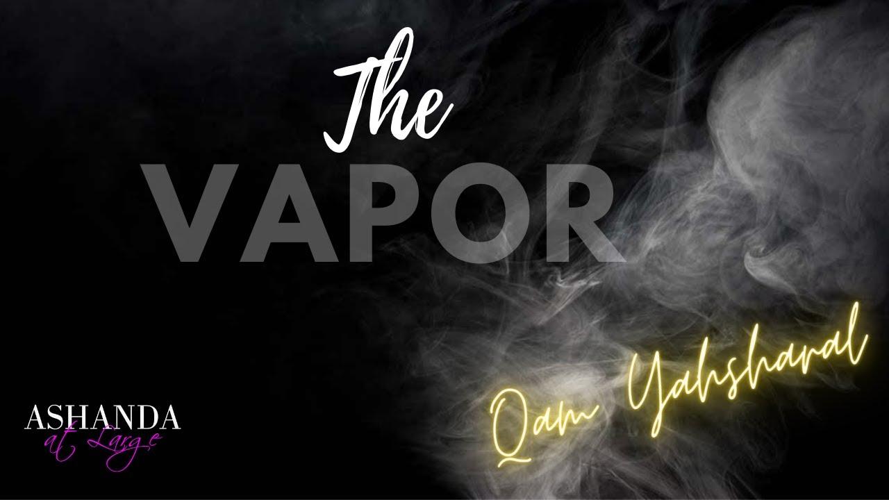 The Vapor | Qam Yasharal