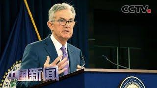 [中国新闻] 美联储主席称贸易政策不确定性伤害美国经济 鲍威尔说将采取适当措施维持美经济扩张 | CCTV中文国际