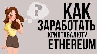 КАК ЗАРАБОТАТЬ КРИПТОВАЛЮТУ ЭФИРИУМ?