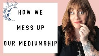 How We Mess Up Our Mediumship! Mediumship Development