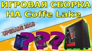 Оптимальная игровая сборка пк 2018 | Coffe Lake | С возможностью апгрейда
