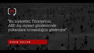 """Aydın Selcen  """"Bu ziyaretler, Türkiye'nin, ABD dış siyaset gündeminde..."""""""