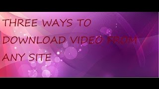 three ways on how to download a video from any website