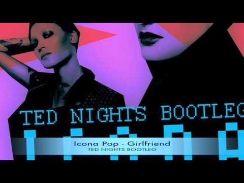 Icona Pop - Girlfriend (Ted Nights Bootleg)