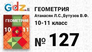 № 127 - Геометрия 10-11 класс Атанасян