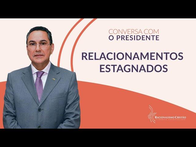 Relacionamentos estagnados - Conversa com o Presidente