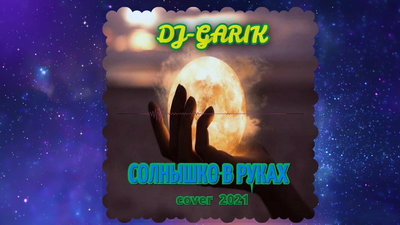 ⭐️DJ-GARIK-СОЛНЫШКО В РУКАХ ( cover 2021 )⭐️