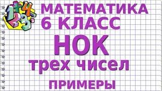 НАИМЕНЬШЕЕ ОБЩЕЕ КРАТНОЕ (НОК) ТРЕХ ЧИСЕЛ. Примеры | МАТЕМАТИКА 6 класс