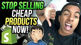 You Should STOP Selling CHEAP Products On Your Shopify Store!