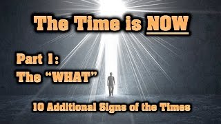 "The Time is NOW — Part 1: The ""WHAT"" (10 Additional Signs of the Times)"