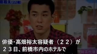 俳優・高畑裕太容疑者(22)が 23日、前橋市内のホテルで 40代の...