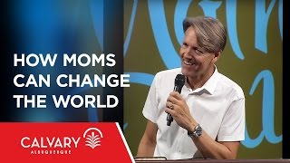 How Moms Can Change the World - Skip Heitzig