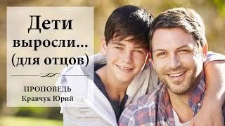 Дети выросли...(для отцов) - Проповедь Кравчук Юрий