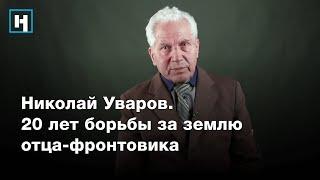 Николай Уваров. 20 лет борьбы за землю отца-фронтовика