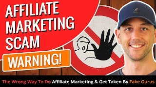 Affiliate Marketing Scam WARNING! The Wrong Way To Do Affiliate Marketing & Get Taken By Fake Gurus