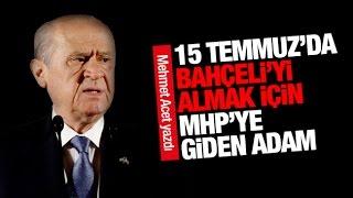 Mehmet Acet   15 Temmuz'da Bahçeli'yi almak için MHP'ye giden adam