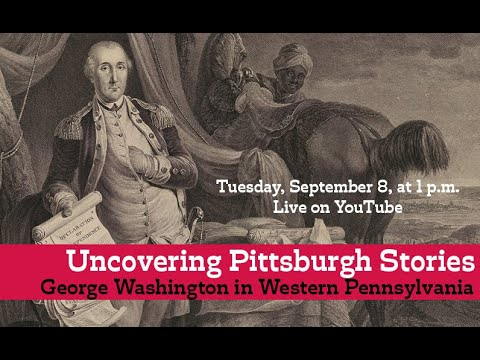 Uncovering Pittsburgh Stories: George Washington In Western Pennsylvania