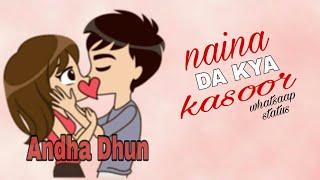 Naina Da Kya Kasoor |AndhaDhun |New whatsapp status with lyrics 2018