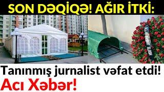 SON DƏQİQƏ! AĞIR İTKİ: Tanınmış jurnalist vəfat etdi!